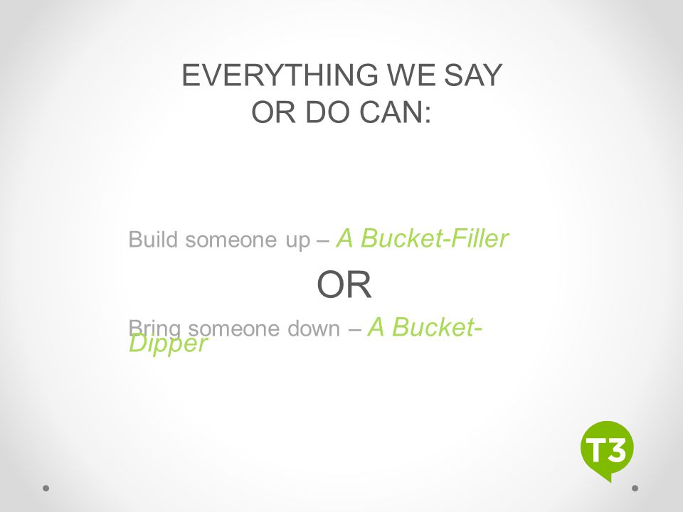 OR EVERYTHING WE SAY OR DO CAN: Build someone up – A Bucket-Filler