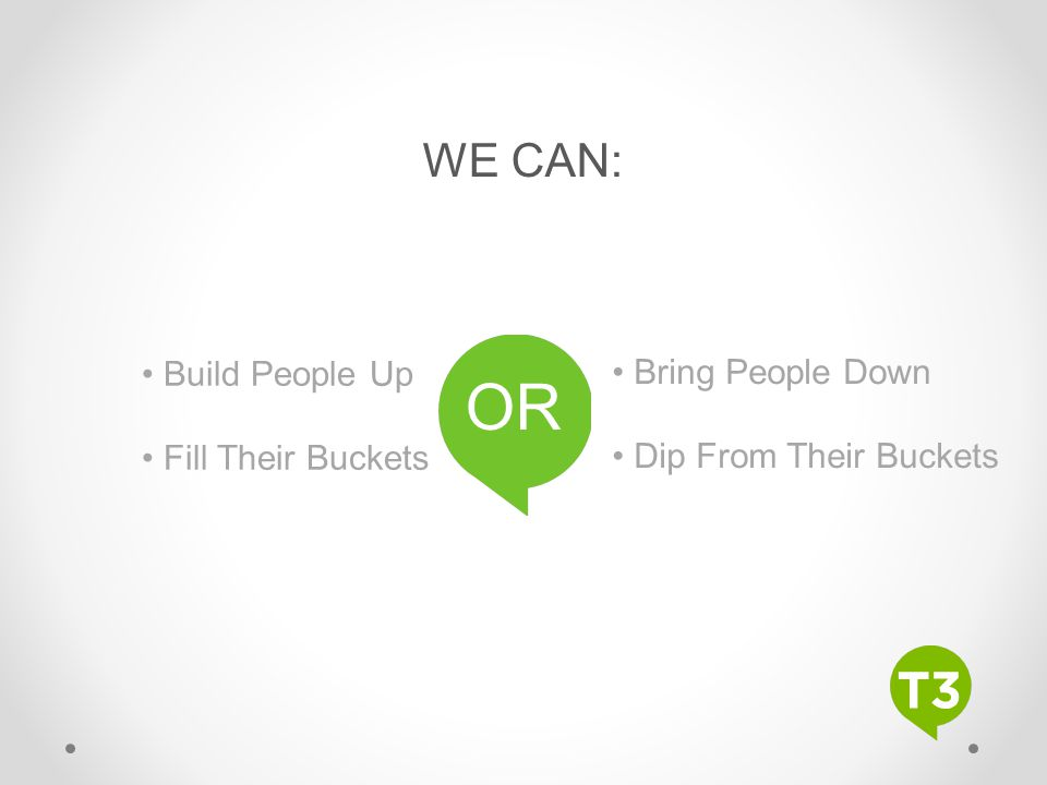 OR WE CAN: • Build People Up • Bring People Down • Fill Their Buckets