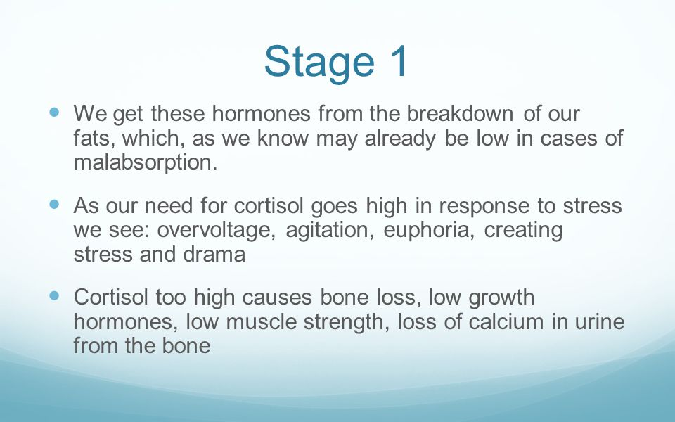 Stage 1 We get these hormones from the breakdown of our fats, which, as we know may already be low in cases of malabsorption.