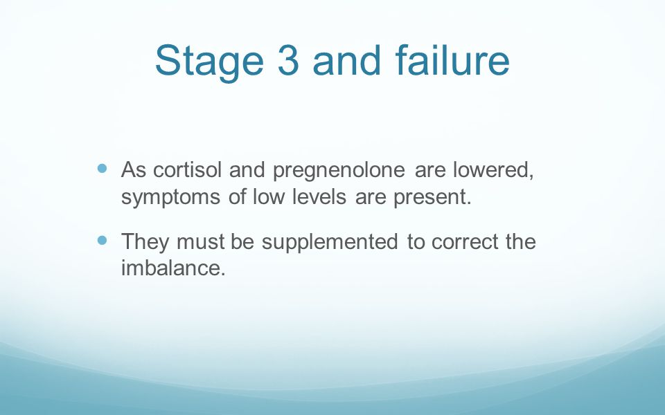 Stage 3 and failure As cortisol and pregnenolone are lowered, symptoms of low levels are present.