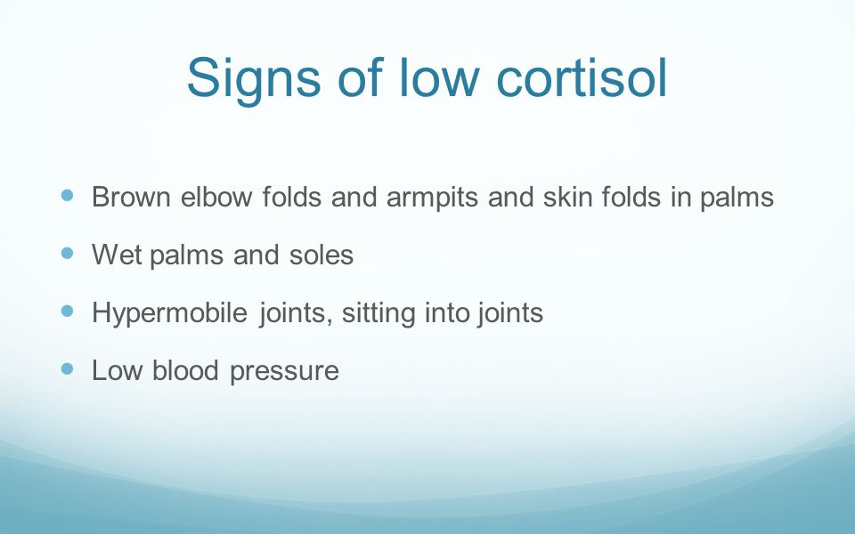Signs of low cortisol Brown elbow folds and armpits and skin folds in palms. Wet palms and soles. Hypermobile joints, sitting into joints.