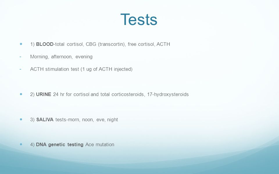 Tests 1) BLOOD-total cortisol, CBG (transcortin), free cortisol, ACTH