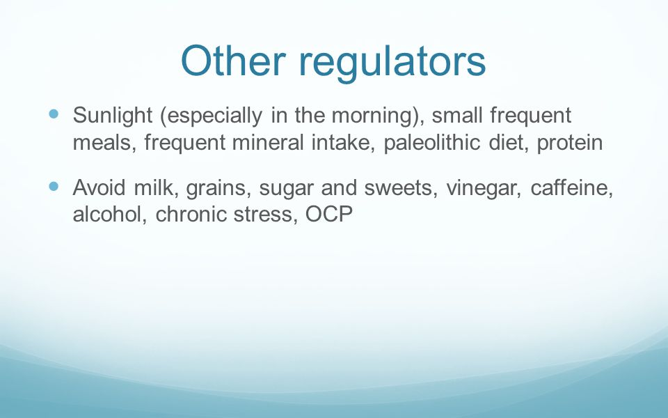 Other regulators Sunlight (especially in the morning), small frequent meals, frequent mineral intake, paleolithic diet, protein.