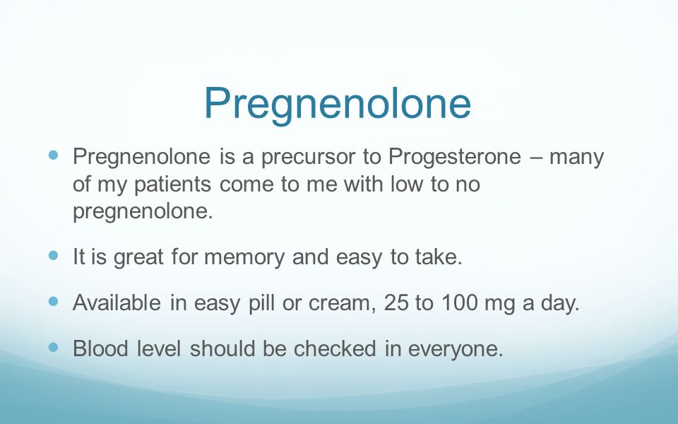 Pregnenolone Pregnenolone is a precursor to Progesterone – many of my patients come to me with low to no pregnenolone.