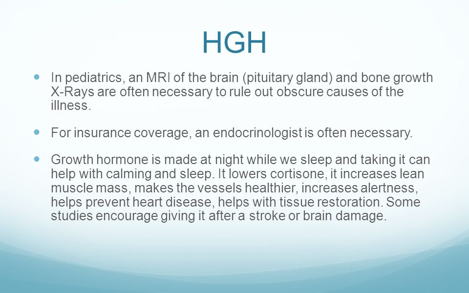 HGH In pediatrics, an MRI of the brain (pituitary gland) and bone growth X-Rays are often necessary to rule out obscure causes of the illness.