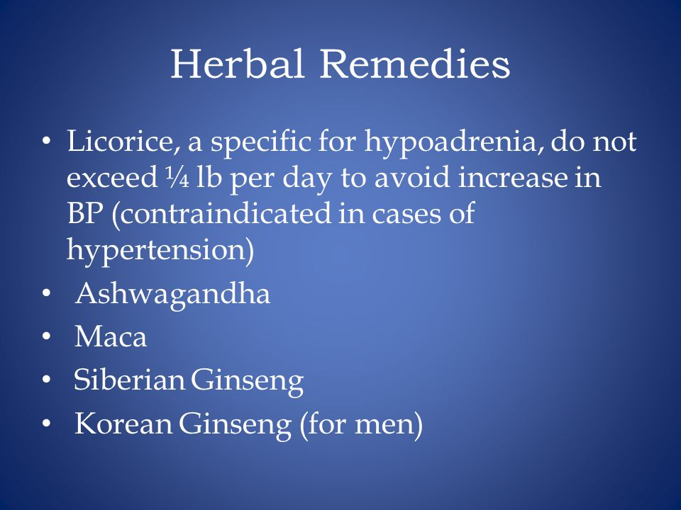 Herbal Remedies Licorice, a specific for hypoadrenia, do not exceed ¼ lb per day to avoid increase in BP (contraindicated in cases of hypertension)
