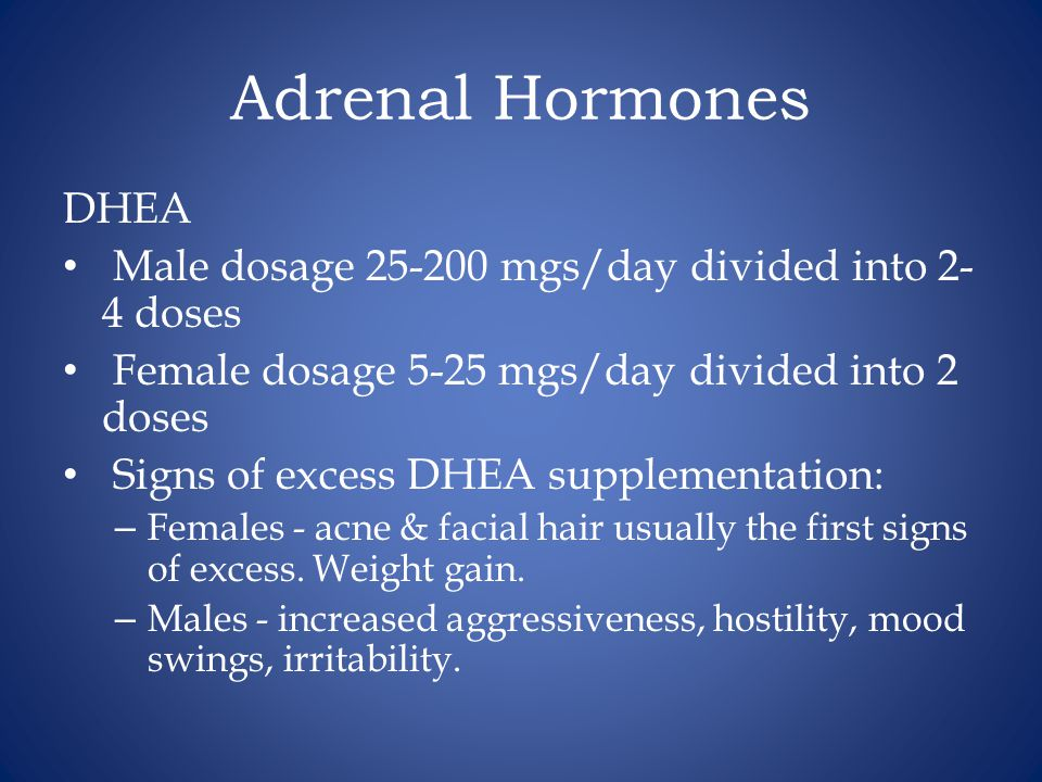 Adrenal Hormones DHEA. Male dosage 25-200 mgs/day divided into 2-4 doses. Female dosage 5-25 mgs/day divided into 2 doses.