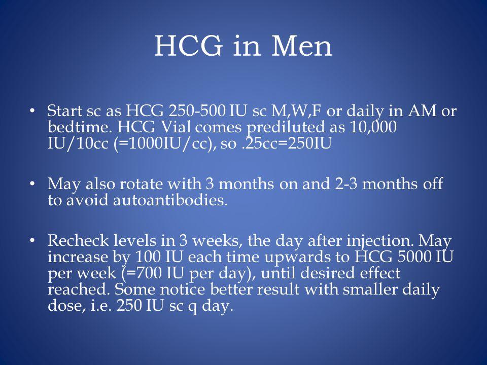 HCG in Men Start sc as HCG 250-500 IU sc M,W,F or daily in AM or bedtime. HCG Vial comes prediluted as 10,000 IU/10cc (=1000IU/cc), so .25cc=250IU.