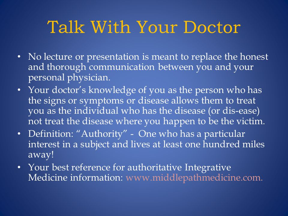 Talk With Your Doctor No lecture or presentation is meant to replace the honest and thorough communication between you and your personal physician.
