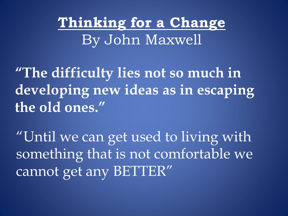 Thinking for a Change By John Maxwell. The difficulty lies not so much in. developing new ideas as in escaping the old ones.