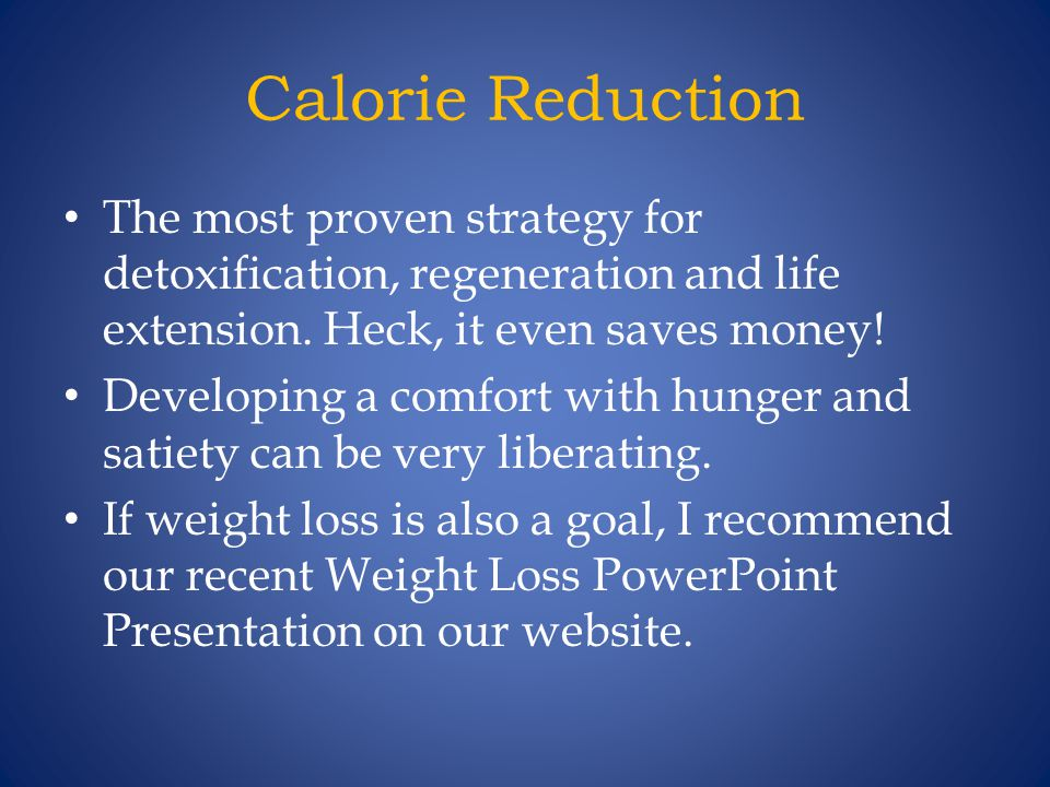 Calorie Reduction The most proven strategy for detoxification, regeneration and life extension. Heck, it even saves money!