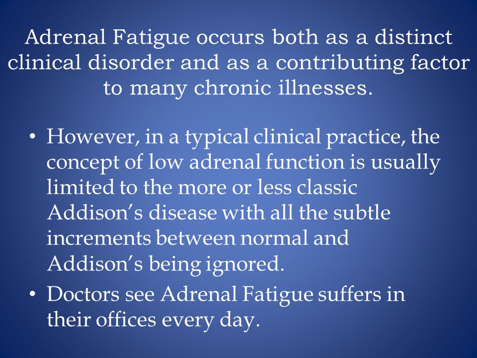 Adrenal Fatigue occurs both as a distinct clinical disorder and as a contributing factor to many chronic illnesses.