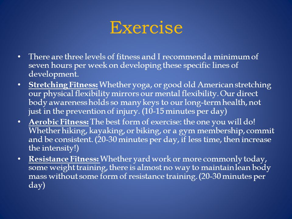 Exercise There are three levels of fitness and I recommend a minimum of seven hours per week on developing these specific lines of development.