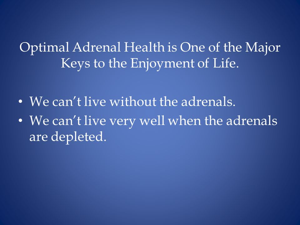 Optimal Adrenal Health is One of the Major Keys to the Enjoyment of Life.