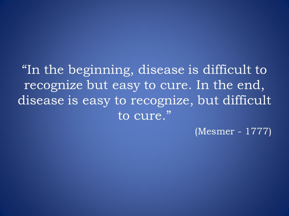 In the beginning, disease is difficult to recognize but easy to cure