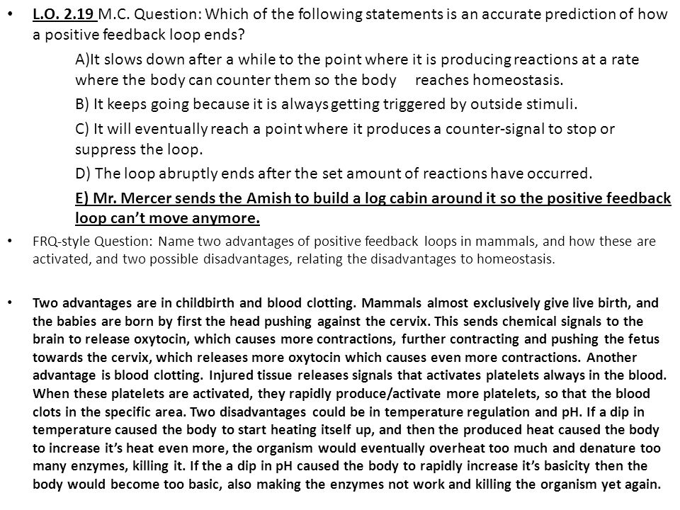 L.O. 2.19 M.C. Question: Which of the following statements is an accurate prediction of how a positive feedback loop ends