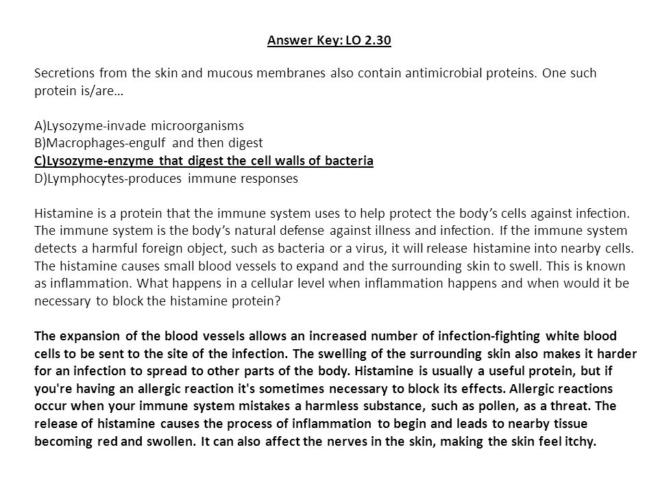 Answer Key: LO 2.30 Secretions from the skin and mucous membranes also contain antimicrobial proteins. One such protein is/are…