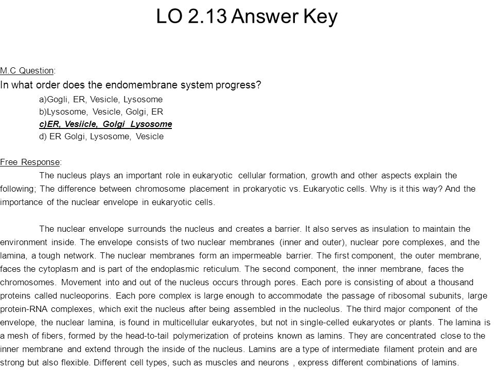 LO 2.13 Answer Key M.C Question: In what order does the endomembrane system progress a)Gogli, ER, Vesicle, Lysosome.