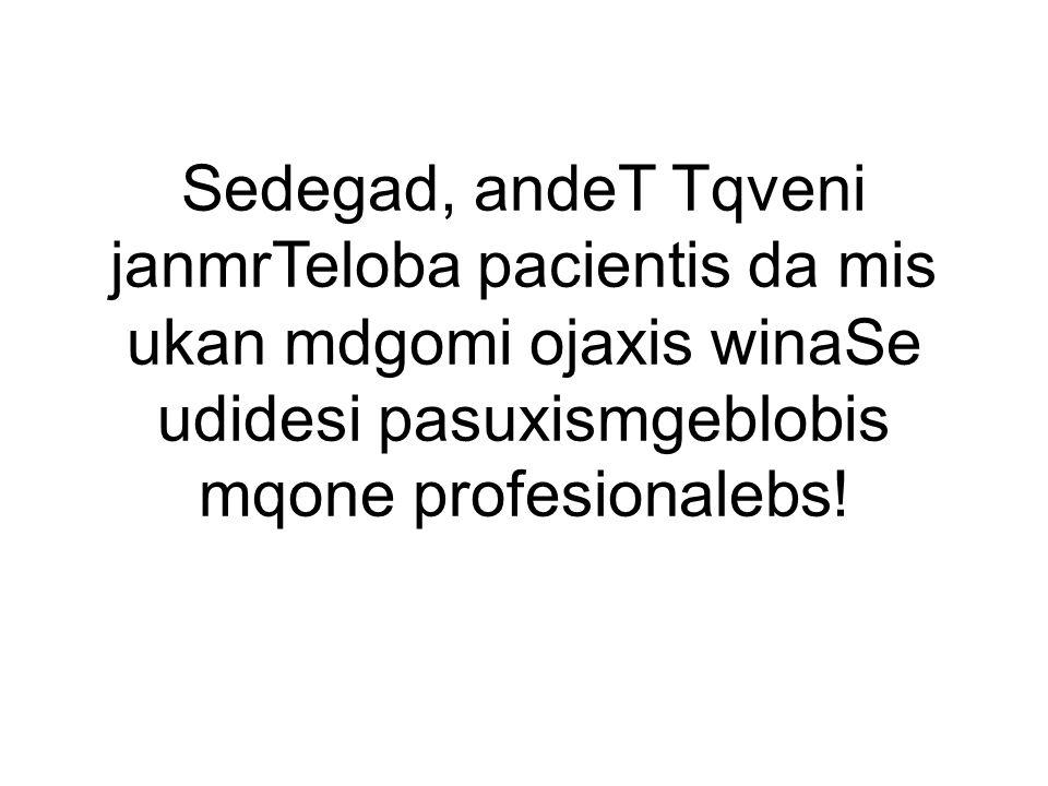 Sedegad, andeT Tqveni janmrTeloba pacientis da mis ukan mdgomi ojaxis winaSe udidesi pasuxismgeblobis mqone profesionalebs!