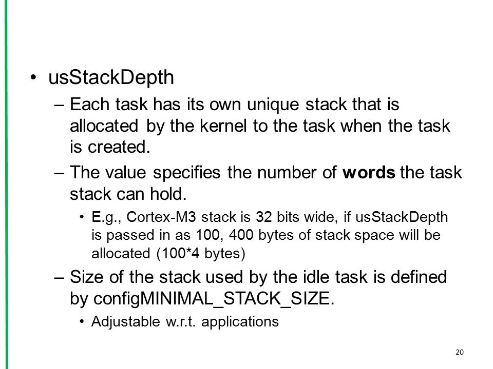 usStackDepth Each task has its own unique stack that is allocated by the kernel to the task when the task is created.