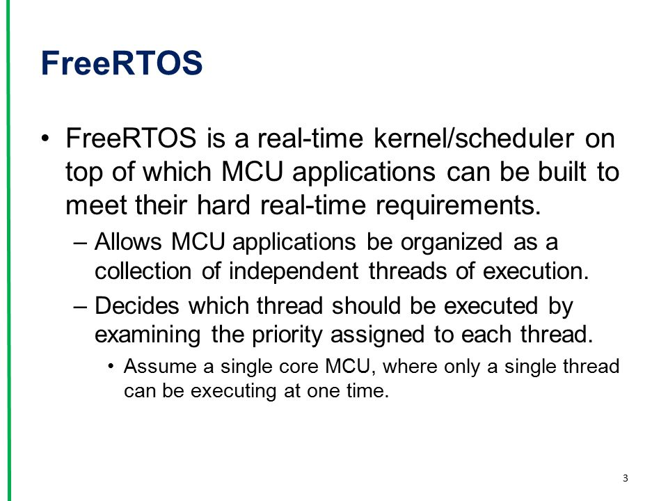 FreeRTOS FreeRTOS is a real-time kernel/scheduler on top of which MCU applications can be built to meet their hard real-time requirements.