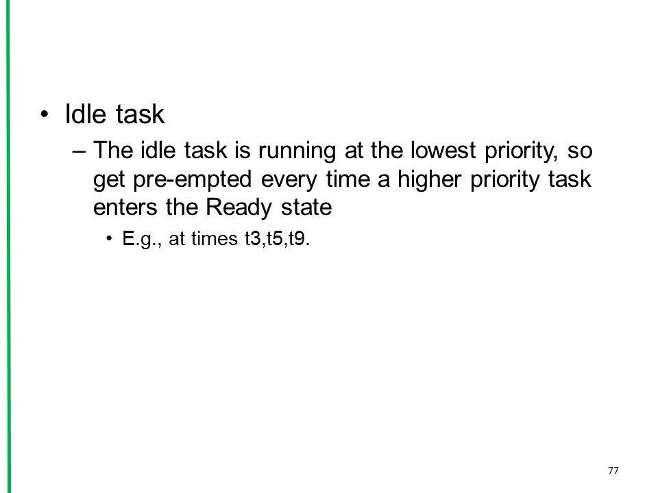 Idle task The idle task is running at the lowest priority, so get pre-empted every time a higher priority task enters the Ready state.