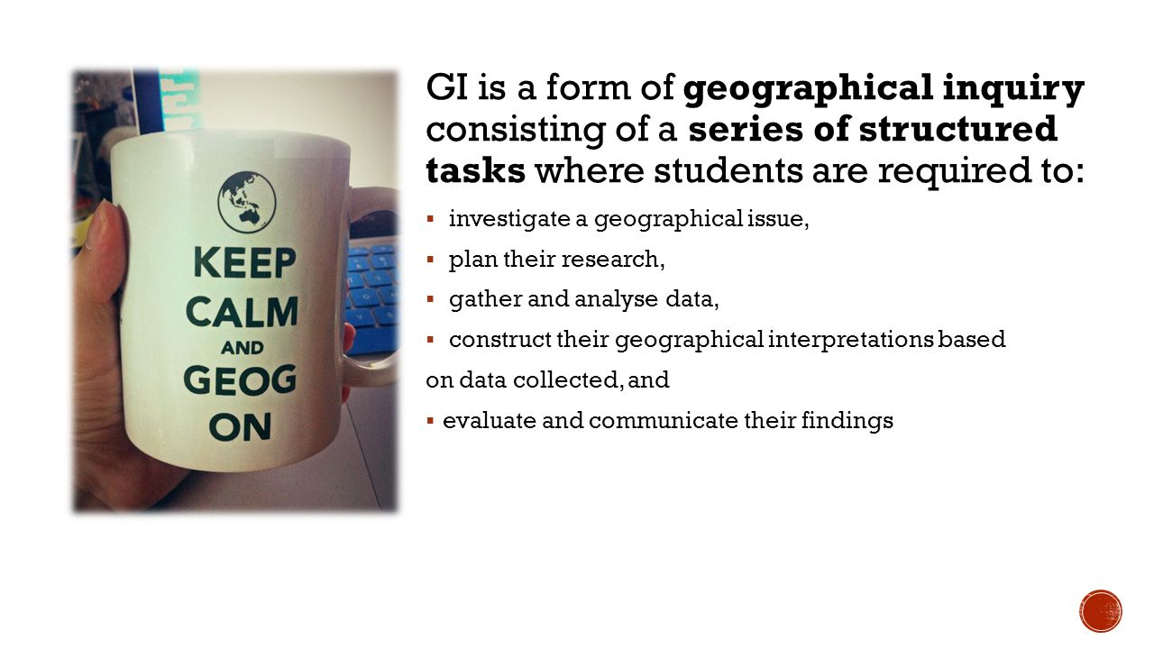 GI is a form of geographical inquiry consisting of a series of structured tasks where students are required to: