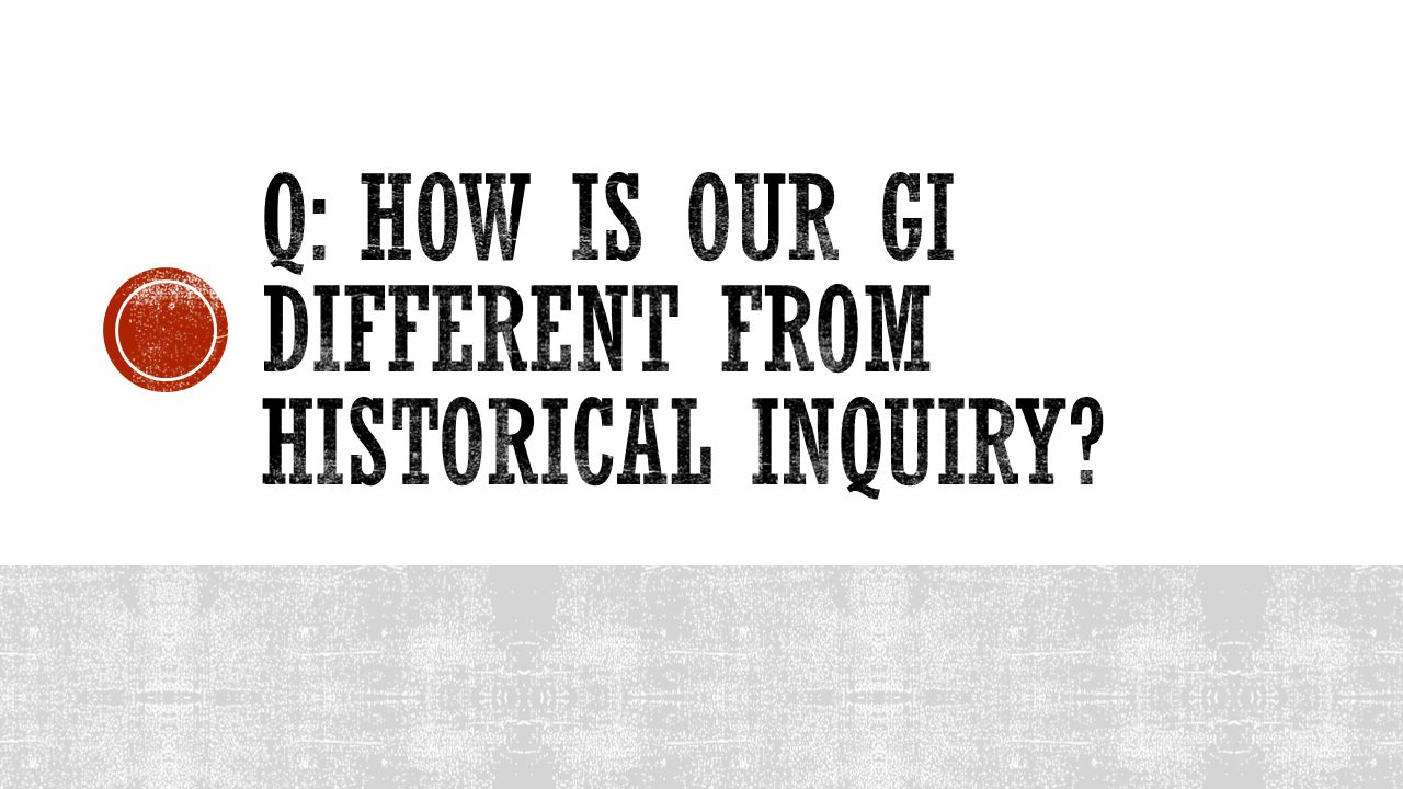 Q: How is our gi different from historical inquiry