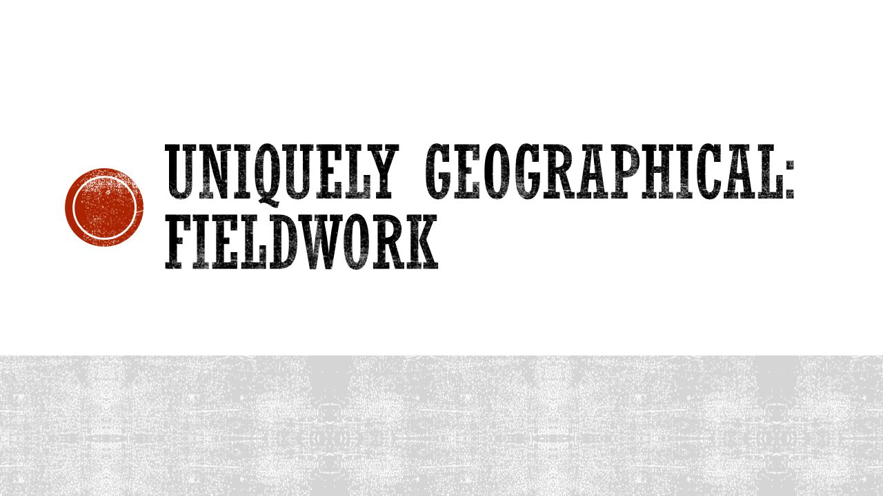 Uniquely geographical: Fieldwork