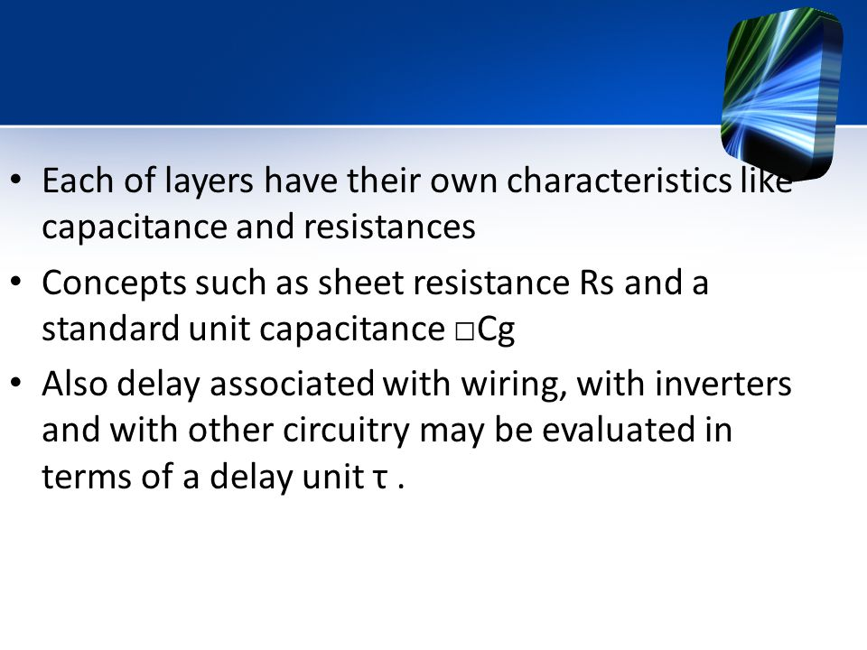 Each of layers have their own characteristics like capacitance and resistances
