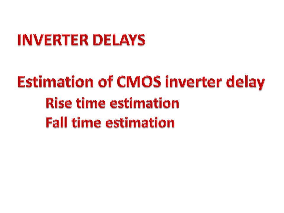 INVERTER DELAYS Estimation of CMOS inverter delay Rise time estimation Fall time estimation