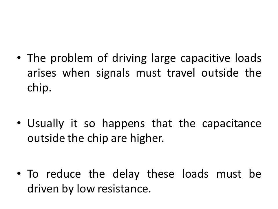 The problem of driving large capacitive loads arises when signals must travel outside the chip.