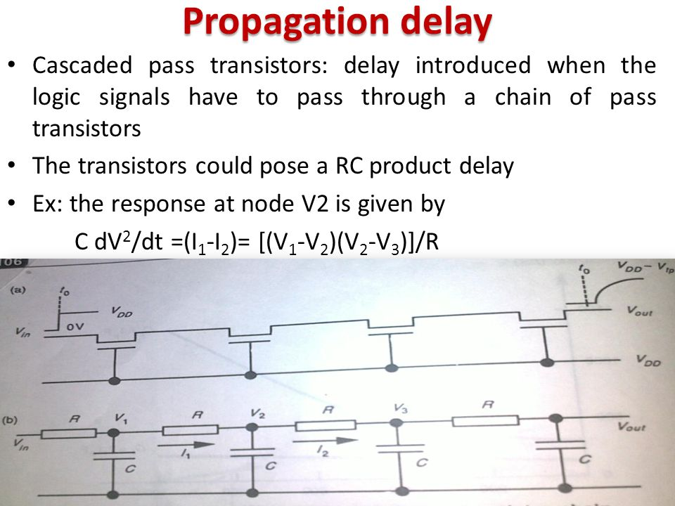 Propagation delay Cascaded pass transistors: delay introduced when the logic signals have to pass through a chain of pass transistors.