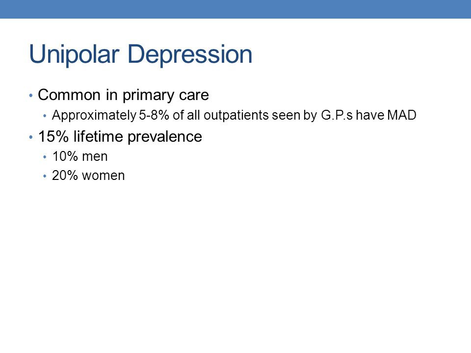 Unipolar Depression Common in primary care 15% lifetime prevalence