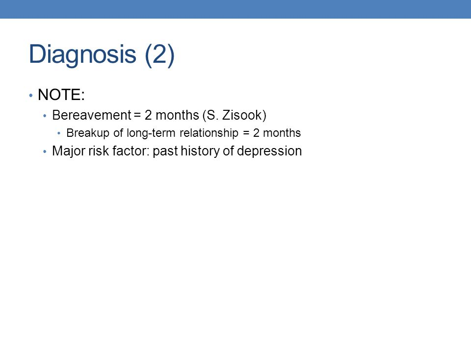 Diagnosis (2) NOTE: Bereavement = 2 months (S. Zisook)