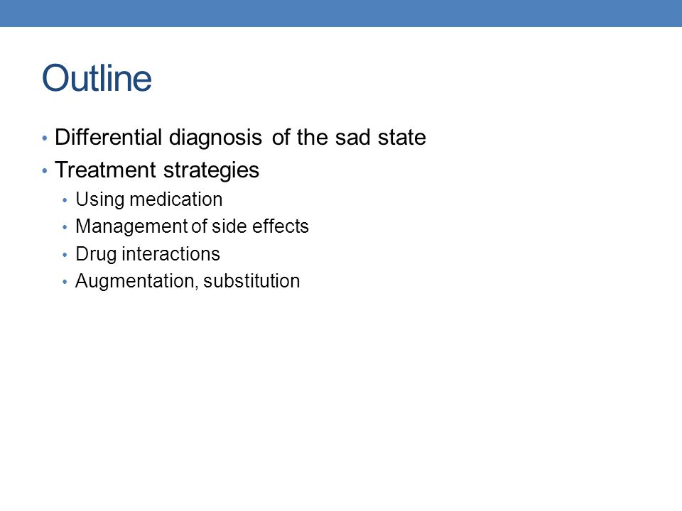 Outline Differential diagnosis of the sad state Treatment strategies