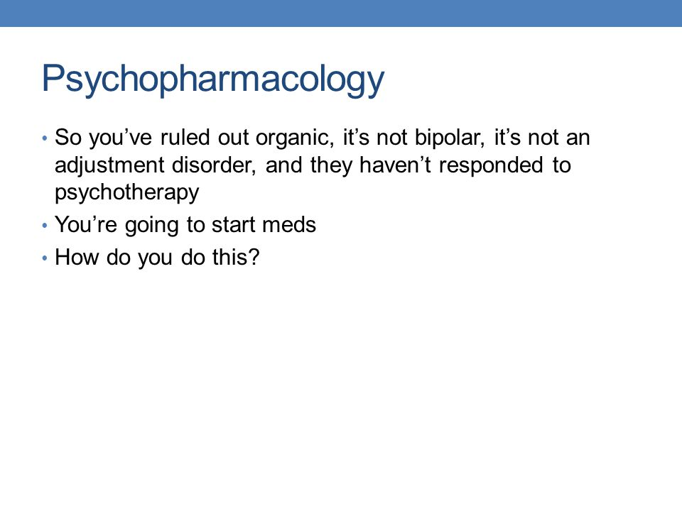 Psychopharmacology So you've ruled out organic, it's not bipolar, it's not an adjustment disorder, and they haven't responded to psychotherapy.