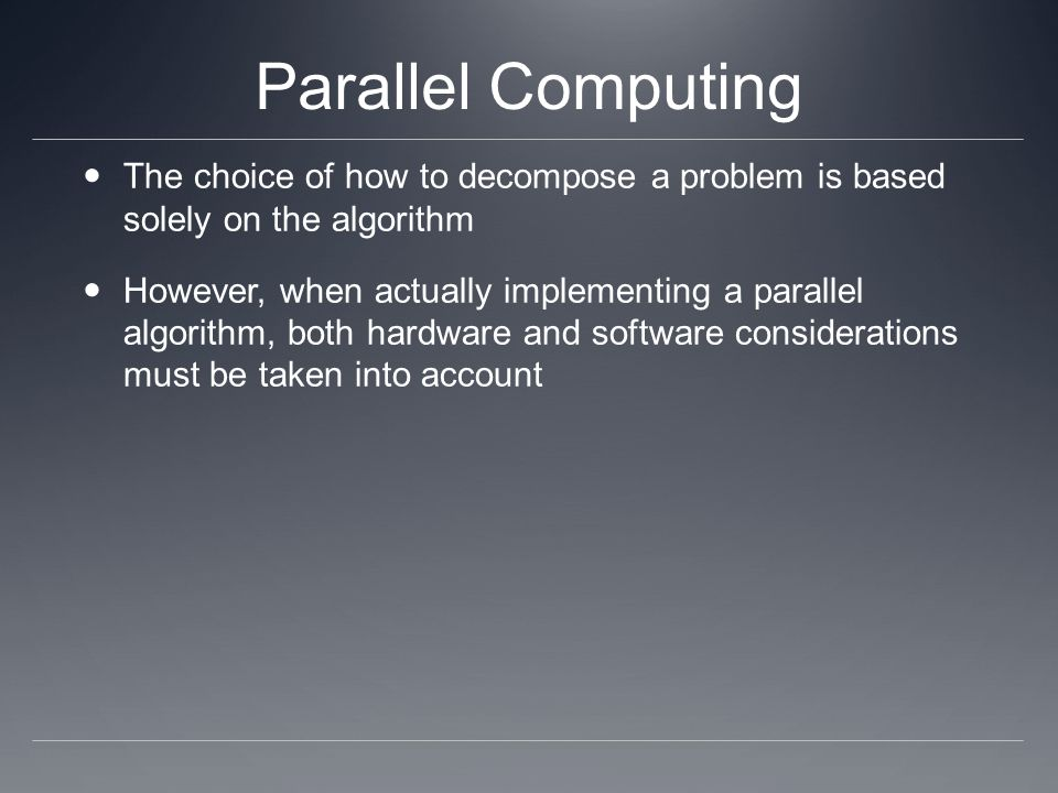 Parallel Computing The choice of how to decompose a problem is based solely on the algorithm.
