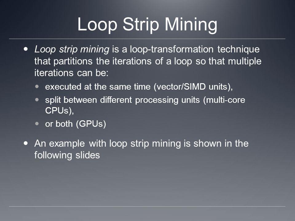 Loop Strip Mining Loop strip mining is a loop-transformation technique that partitions the iterations of a loop so that multiple iterations can be: