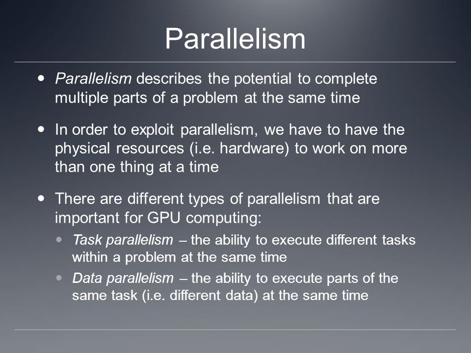 Parallelism Parallelism describes the potential to complete multiple parts of a problem at the same time.