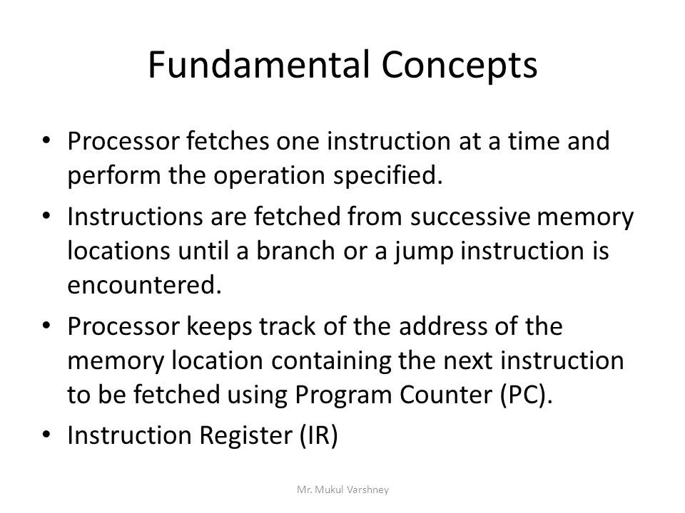 Fundamental Concepts Processor fetches one instruction at a time and perform the operation specified.