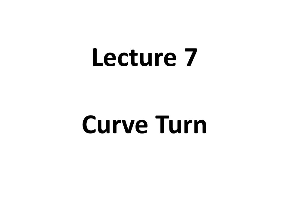 Lecture 7 Curve Turn