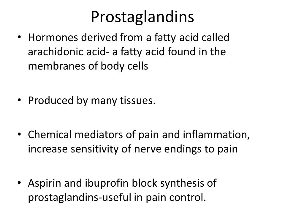 Prostaglandins Hormones derived from a fatty acid called arachidonic acid- a fatty acid found in the membranes of body cells.