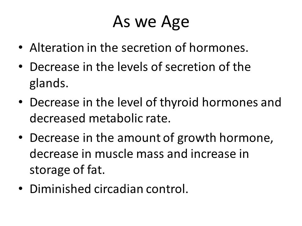 As we Age Alteration in the secretion of hormones.