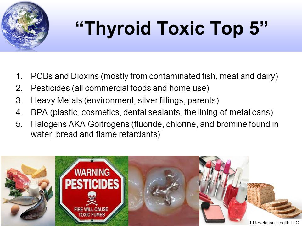 Thyroid Toxic Top 5 PCBs and Dioxins (mostly from contaminated fish, meat and dairy) Pesticides (all commercial foods and home use)