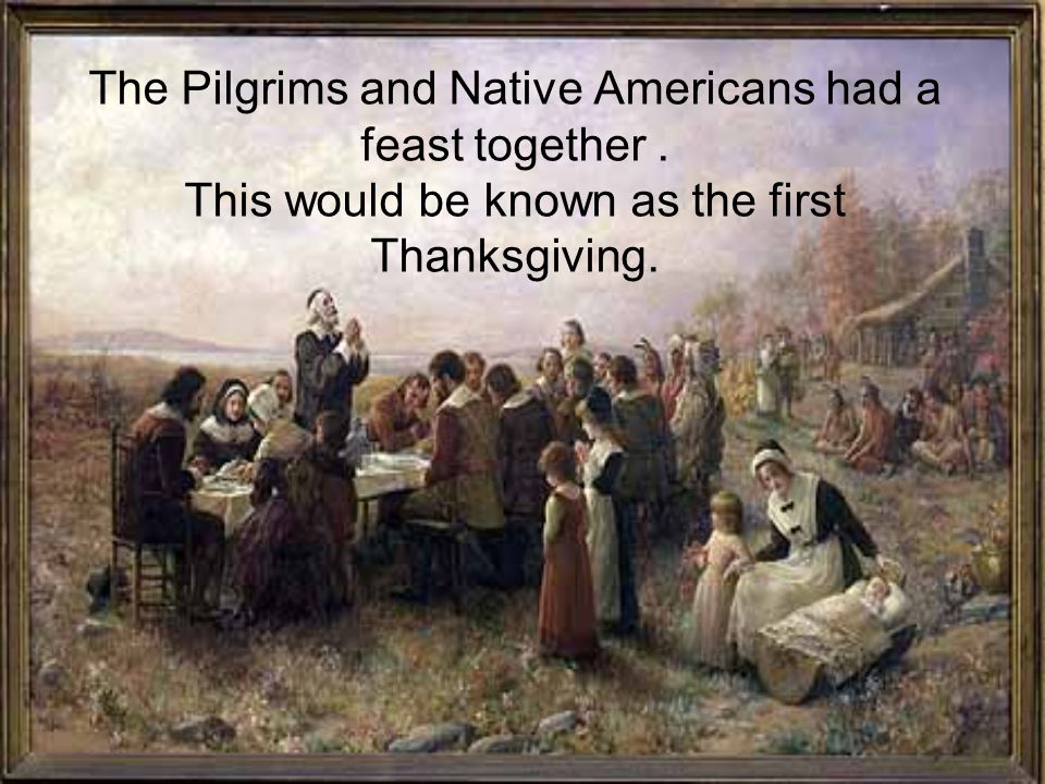 The Pilgrims and Native Americans had a feast together