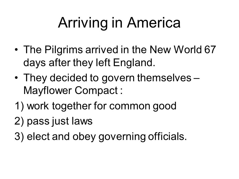 Arriving in America The Pilgrims arrived in the New World 67 days after they left England. They decided to govern themselves – Mayflower Compact :