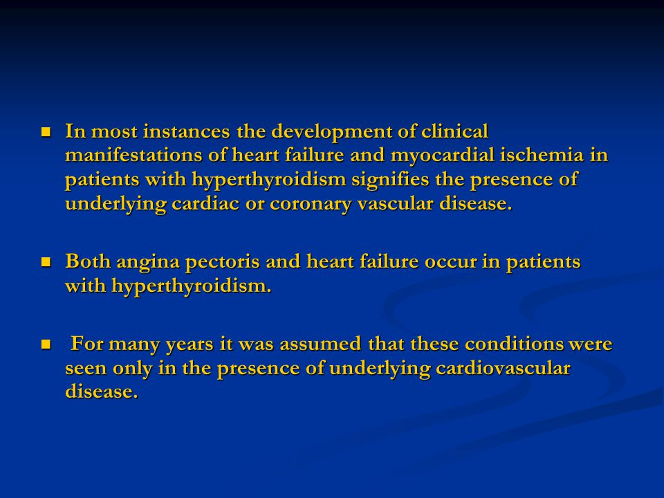 In most instances the development of clinical manifestations of heart failure and myocardial ischemia in patients with hyperthyroidism signifies the presence of underlying cardiac or coronary vascular disease.