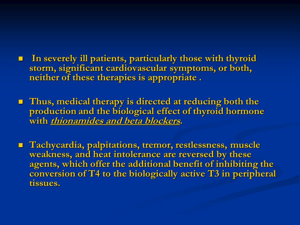 In severely ill patients, particularly those with thyroid storm, significant cardiovascular symptoms, or both, neither of these therapies is appropriate .