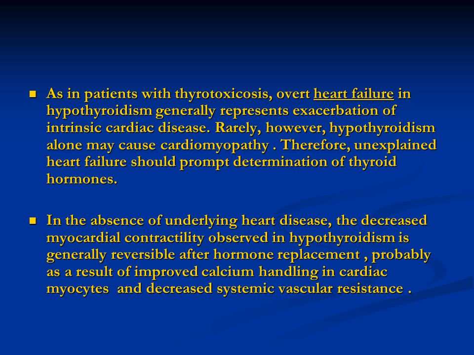 As in patients with thyrotoxicosis, overt heart failure in hypothyroidism generally represents exacerbation of intrinsic cardiac disease. Rarely, however, hypothyroidism alone may cause cardiomyopathy . Therefore, unexplained heart failure should prompt determination of thyroid hormones.